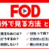 【無料で出来る】海外からFOD:フジテレビオンデマンドを視聴する方法!見れない時の対処法