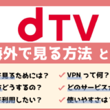 【無料で出来る】海外からdTVを視聴する方法!見れない時の対処法
